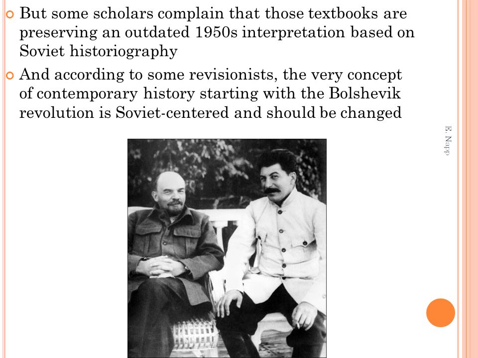But some scholars complain that those textbooks are preserving an outdated 1950s interpretation based on Soviet historiography And according to some revisionists, the very concept of contemporary history starting with the Bolshevik revolution is Soviet-centered and should be changed E.