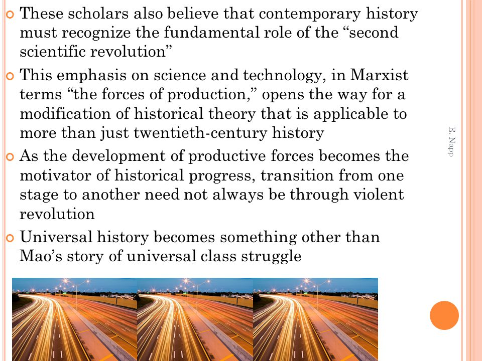 These scholars also believe that contemporary history must recognize the fundamental role of the second scientific revolution This emphasis on science and technology, in Marxist terms the forces of production, opens the way for a modification of historical theory that is applicable to more than just twentieth-century history As the development of productive forces becomes the motivator of historical progress, transition from one stage to another need not always be through violent revolution Universal history becomes something other than Mao's story of universal class struggle E.