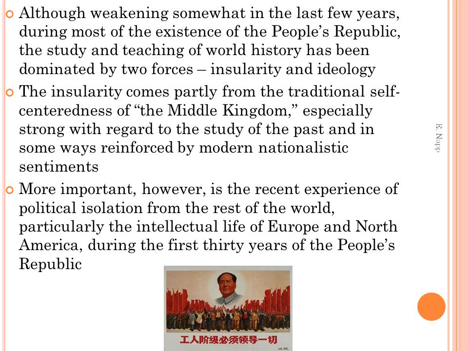 Although weakening somewhat in the last few years, during most of the existence of the People's Republic, the study and teaching of world history has been dominated by two forces – insularity and ideology The insularity comes partly from the traditional self- centeredness of the Middle Kingdom, especially strong with regard to the study of the past and in some ways reinforced by modern nationalistic sentiments More important, however, is the recent experience of political isolation from the rest of the world, particularly the intellectual life of Europe and North America, during the first thirty years of the People's Republic E.