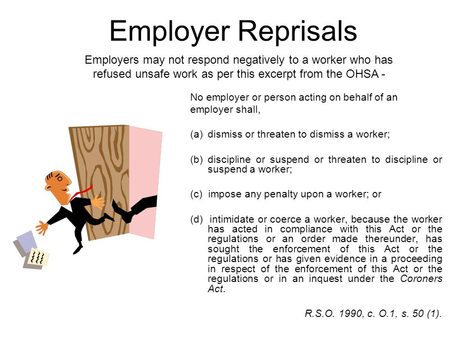 Employer Reprisals No employer or person acting on behalf of an employer shall, (a)dismiss or threaten to dismiss a worker; (b) discipline or suspend