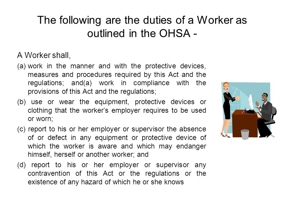 The following are the duties of a Worker as outlined in the OHSA - A Worker shall, (a)work in the manner and with the protective devices, measures and