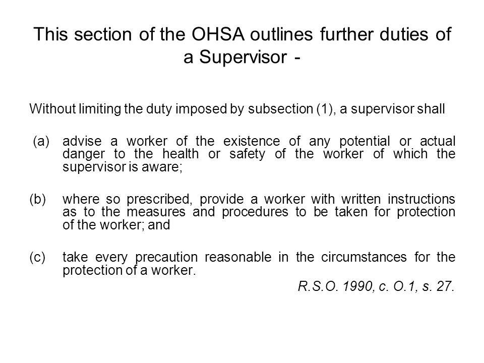 This section of the OHSA outlines further duties of a Supervisor - Without limiting the duty imposed by subsection (1), a supervisor shall (a) advise