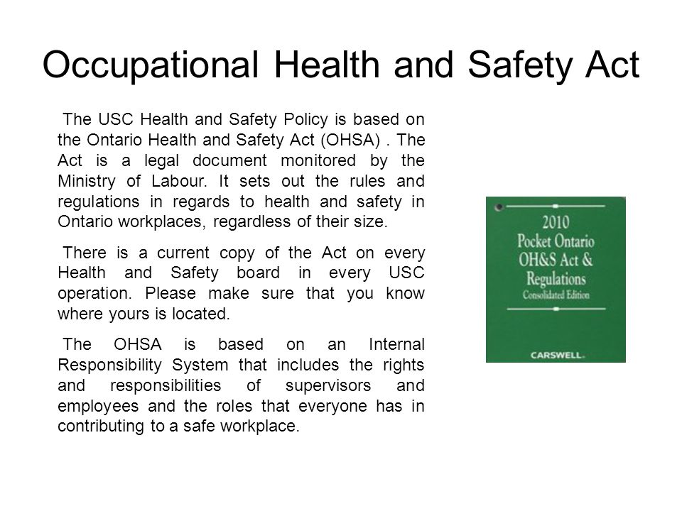 Occupational Health and Safety Act The USC Health and Safety Policy is based on the Ontario Health and Safety Act (OHSA). The Act is a legal document