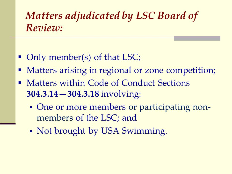 Matters adjudicated by LSC Board of Review:  Only member(s) of that LSC;  Matters arising in regional or zone competition;  Matters within Code of Conduct Sections 304.3.14—304.3.18 involving:  One or more members or participating non- members of the LSC; and  Not brought by USA Swimming.