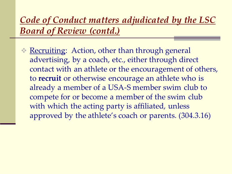 Code of Conduct matters adjudicated by the LSC Board of Review (contd.)  Recruiting: Action, other than through general advertising, by a coach, etc., either through direct contact with an athlete or the encouragement of others, to recruit or otherwise encourage an athlete who is already a member of a USA-S member swim club to compete for or become a member of the swim club with which the acting party is affiliated, unless approved by the athlete's coach or parents.