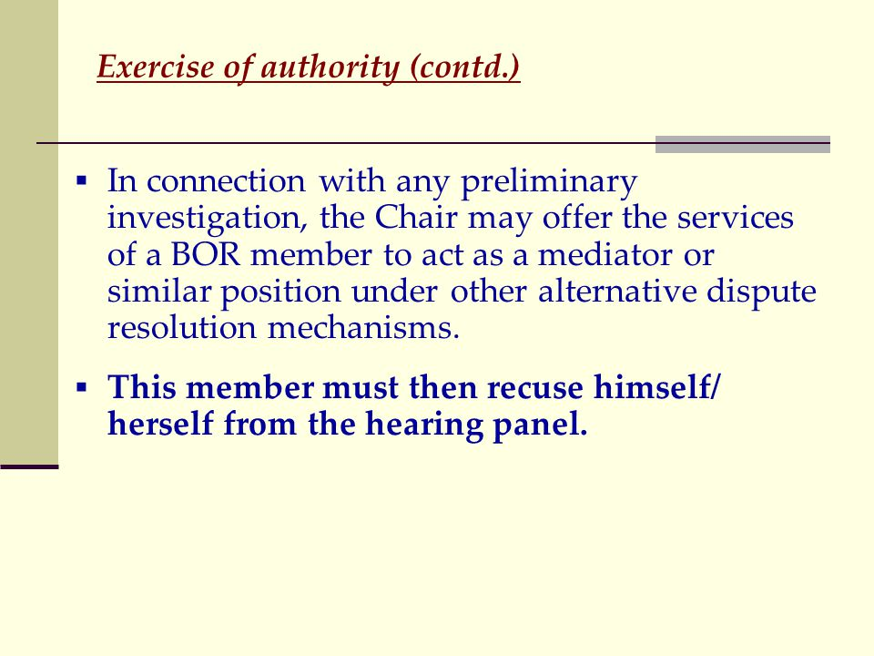 Exercise of authority (contd.)  In connection with any preliminary investigation, the Chair may offer the services of a BOR member to act as a mediator or similar position under other alternative dispute resolution mechanisms.