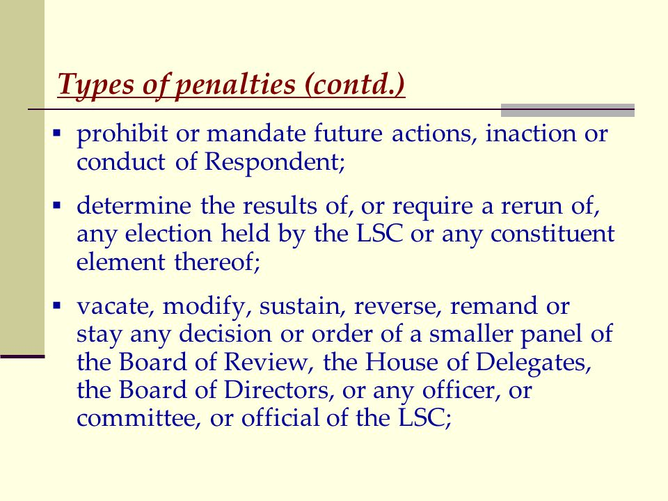 Types of penalties (contd.)  prohibit or mandate future actions, inaction or conduct of Respondent;  determine the results of, or require a rerun of, any election held by the LSC or any constituent element thereof;  vacate, modify, sustain, reverse, remand or stay any decision or order of a smaller panel of the Board of Review, the House of Delegates, the Board of Directors, or any officer, or committee, or official of the LSC;