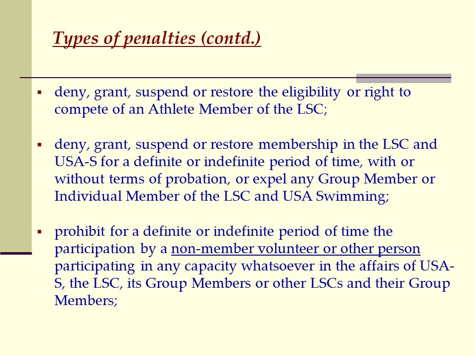 Types of penalties (contd.)  deny, grant, suspend or restore the eligibility or right to compete of an Athlete Member of the LSC;  deny, grant, suspend or restore membership in the LSC and USA-S for a definite or indefinite period of time, with or without terms of probation, or expel any Group Member or Individual Member of the LSC and USA Swimming;  prohibit for a definite or indefinite period of time the participation by a non-member volunteer or other person participating in any capacity whatsoever in the affairs of USA- S, the LSC, its Group Members or other LSCs and their Group Members;