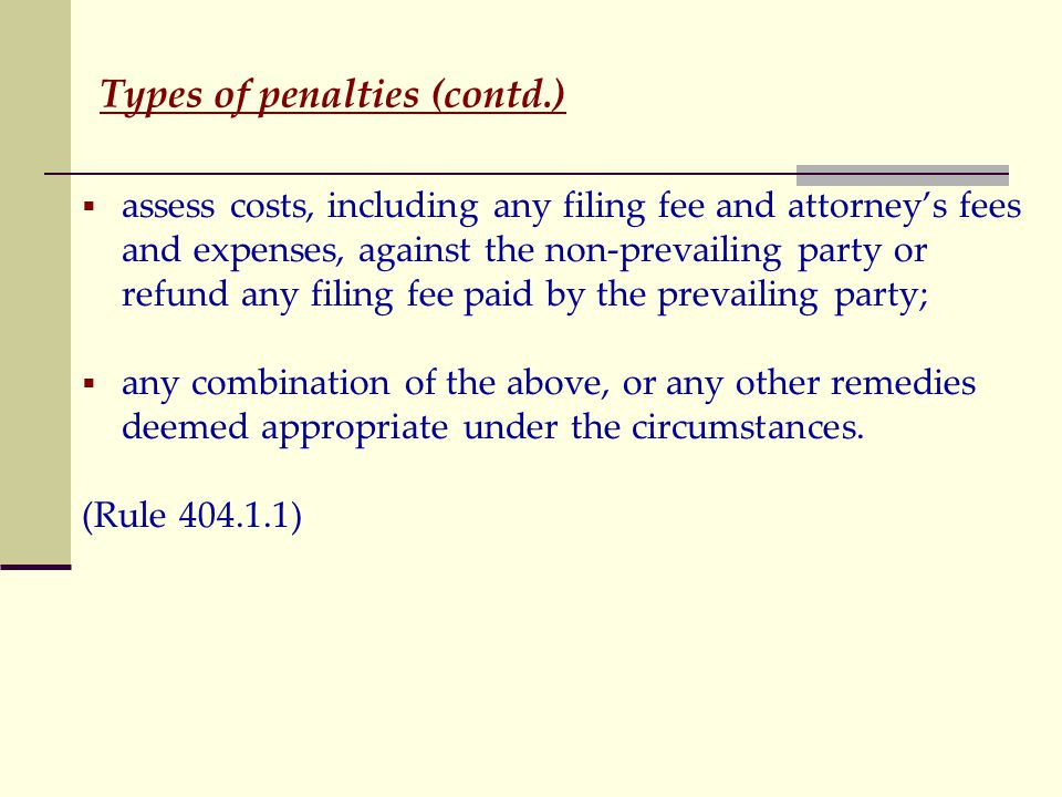Types of penalties (contd.)  assess costs, including any filing fee and attorney's fees and expenses, against the non-prevailing party or refund any filing fee paid by the prevailing party;  any combination of the above, or any other remedies deemed appropriate under the circumstances.