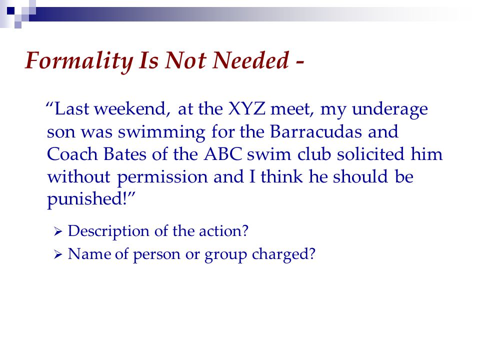 Formality Is Not Needed - Last weekend, at the XYZ meet, my underage son was swimming for the Barracudas and Coach Bates of the ABC swim club solicited him without permission and I think he should be punished!  Description of the action.