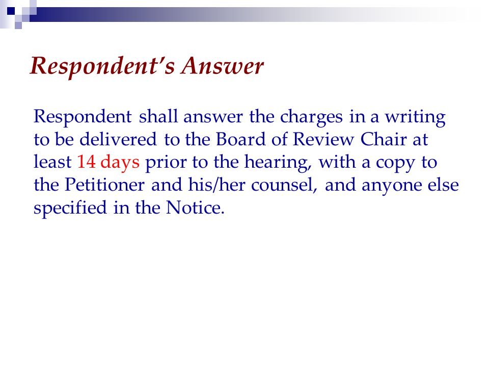 Respondent's Answer Respondent shall answer the charges in a writing to be delivered to the Board of Review Chair at least 14 days prior to the hearing, with a copy to the Petitioner and his/her counsel, and anyone else specified in the Notice.