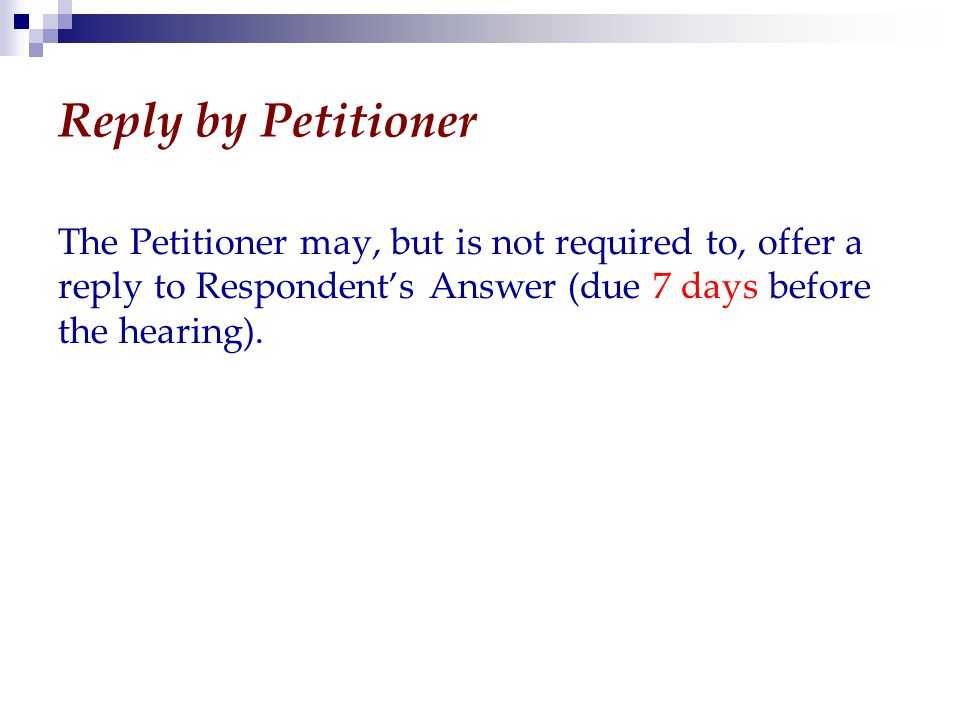 Reply by Petitioner The Petitioner may, but is not required to, offer a reply to Respondent's Answer (due 7 days before the hearing).