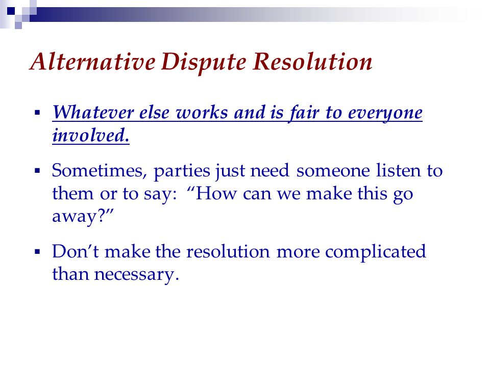 Alternative Dispute Resolution  Whatever else works and is fair to everyone involved.