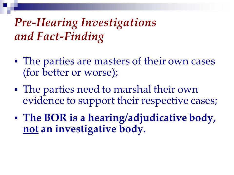 Pre-Hearing Investigations and Fact-Finding  The parties are masters of their own cases (for better or worse);  The parties need to marshal their own evidence to support their respective cases;  The BOR is a hearing/adjudicative body, not an investigative body.