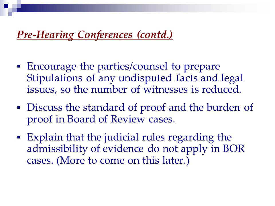 Pre-Hearing Conferences (contd.)  Encourage the parties/counsel to prepare Stipulations of any undisputed facts and legal issues, so the number of witnesses is reduced.
