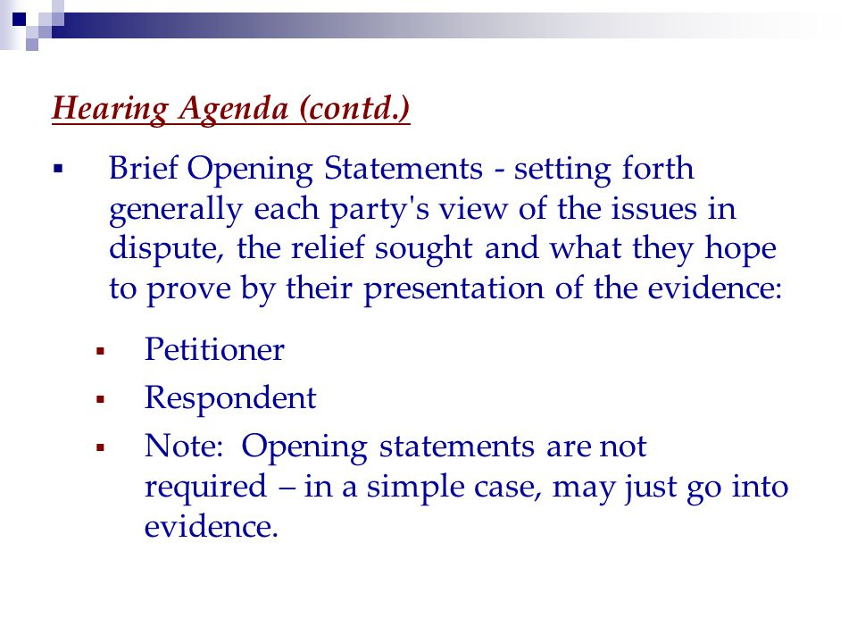 Hearing Agenda (contd.)  Brief Opening Statements - setting forth generally each party s view of the issues in dispute, the relief sought and what they hope to prove by their presentation of the evidence:  Petitioner  Respondent  Note: Opening statements are not required – in a simple case, may just go into evidence.