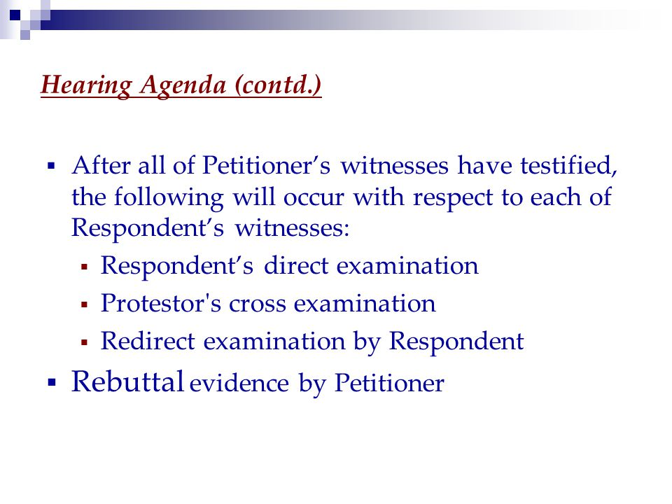 Hearing Agenda (contd.)  After all of Petitioner's witnesses have testified, the following will occur with respect to each of Respondent's witnesses:  Respondent's direct examination  Protestor s cross examination  Redirect examination by Respondent  Rebuttal evidence by Petitioner