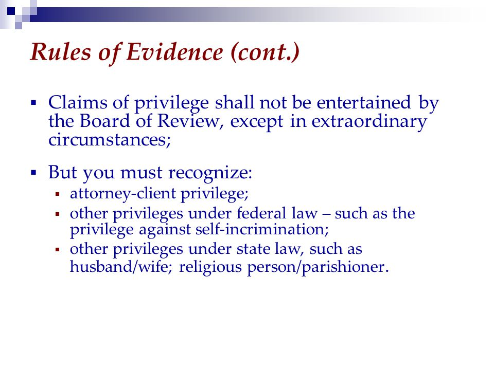 Rules of Evidence (cont.)  Claims of privilege shall not be entertained by the Board of Review, except in extraordinary circumstances;  But you must recognize:  attorney-client privilege;  other privileges under federal law – such as the privilege against self-incrimination;  other privileges under state law, such as husband/wife; religious person/parishioner.