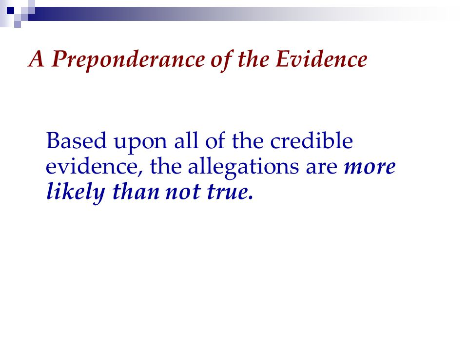 A Preponderance of the Evidence Based upon all of the credible evidence, the allegations are more likely than not true.