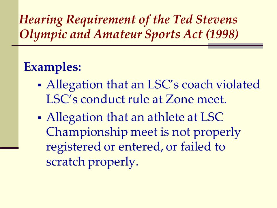Hearing Requirement of the Ted Stevens Olympic and Amateur Sports Act (1998) Examples:  Allegation that an LSC's coach violated LSC's conduct rule at Zone meet.