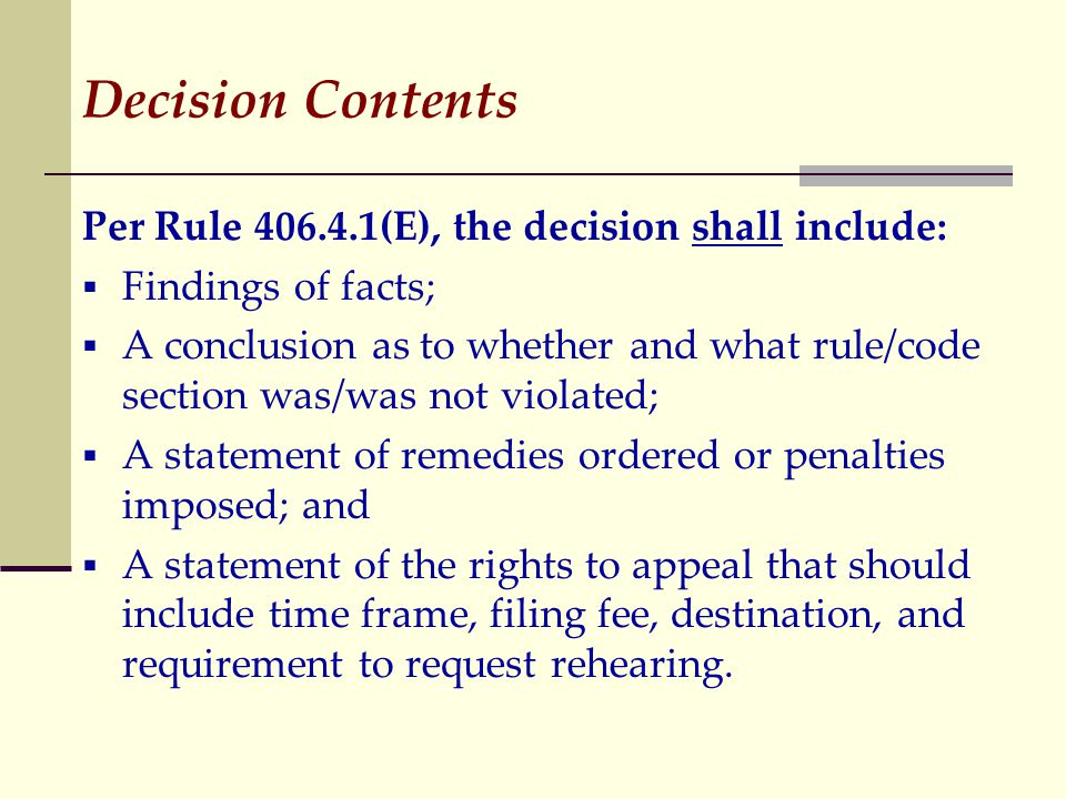 Decision Contents Per Rule 406.4.1(E), the decision shall include:  Findings of facts;  A conclusion as to whether and what rule/code section was/was not violated;  A statement of remedies ordered or penalties imposed; and  A statement of the rights to appeal that should include time frame, filing fee, destination, and requirement to request rehearing.