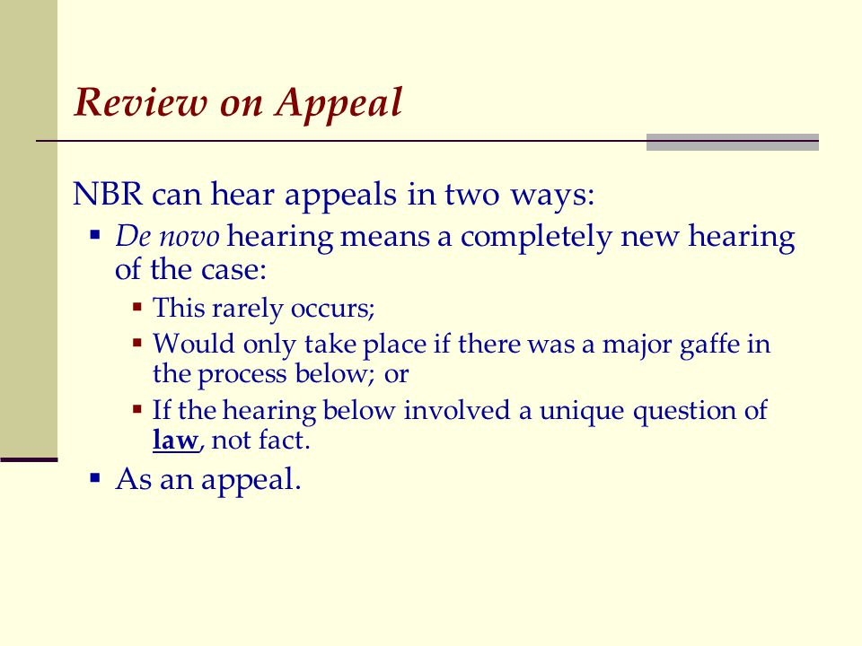 Review on Appeal NBR can hear appeals in two ways:  De novo hearing means a completely new hearing of the case:  This rarely occurs;  Would only take place if there was a major gaffe in the process below; or  If the hearing below involved a unique question of law, not fact.