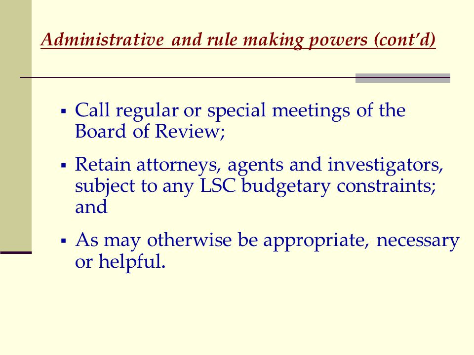 Administrative and rule making powers (cont'd)  Call regular or special meetings of the Board of Review;  Retain attorneys, agents and investigators, subject to any LSC budgetary constraints; and  As may otherwise be appropriate, necessary or helpful.