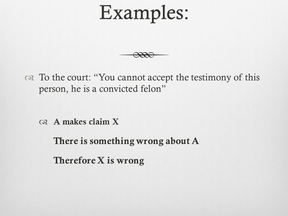 Examples:  To the court: You cannot accept the testimony of this person, he is a convicted felon  A makes claim X There is something wrong about A Therefore X is wrong