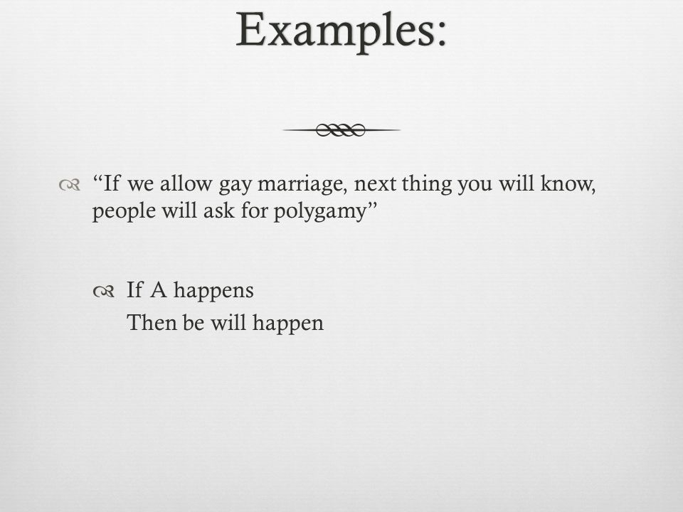 Examples:  If we allow gay marriage, next thing you will know, people will ask for polygamy  If A happens Then be will happen