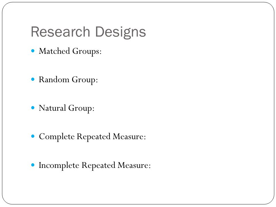 Research Designs Matched Groups: Random Group: Natural Group: Complete Repeated Measure: Incomplete Repeated Measure: