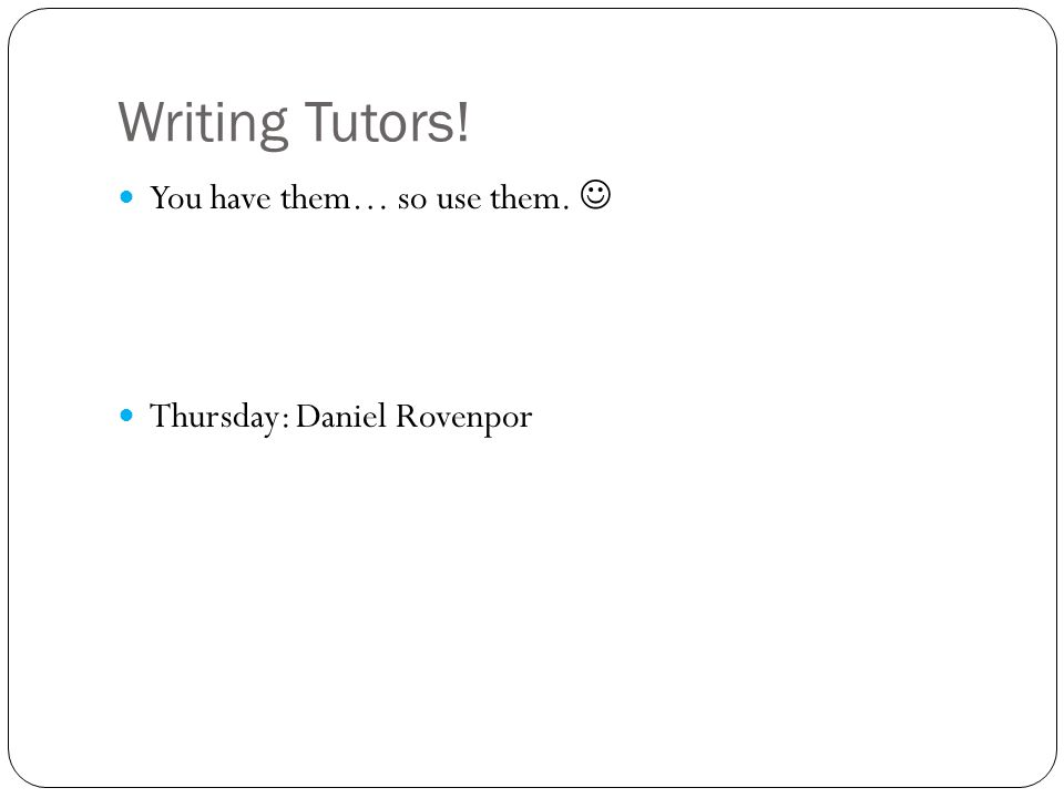 Writing Tutors! You have them… so use them. Thursday: Daniel Rovenpor