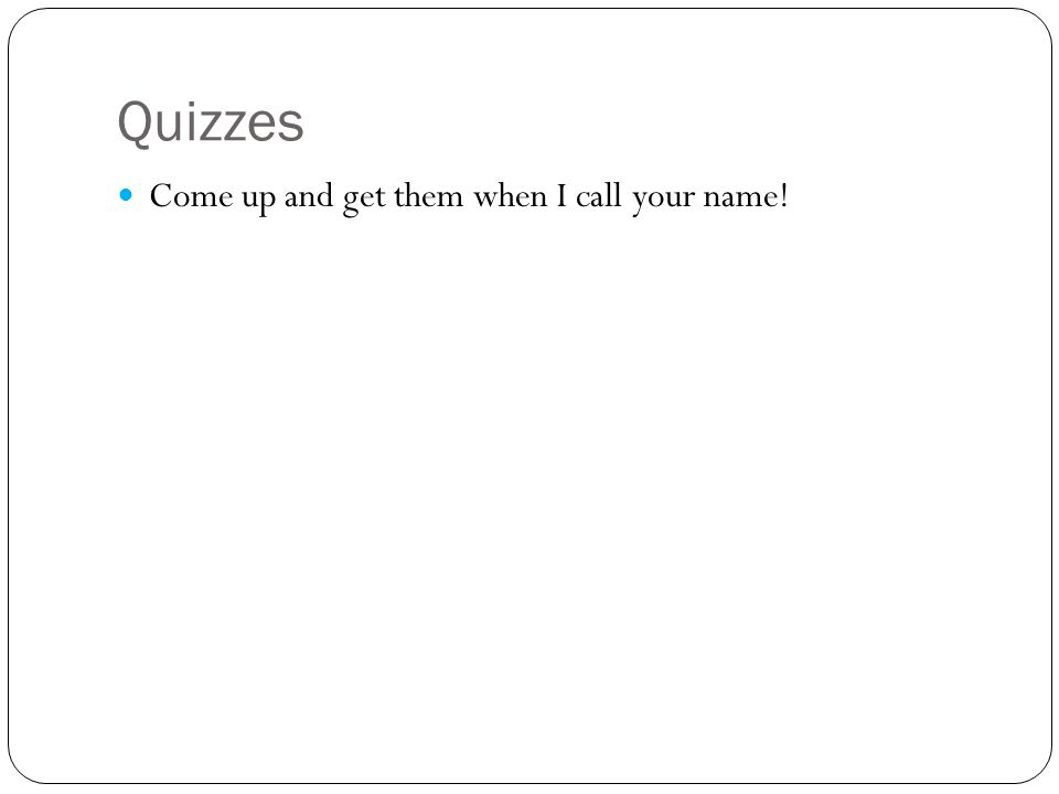 Quizzes Come up and get them when I call your name!
