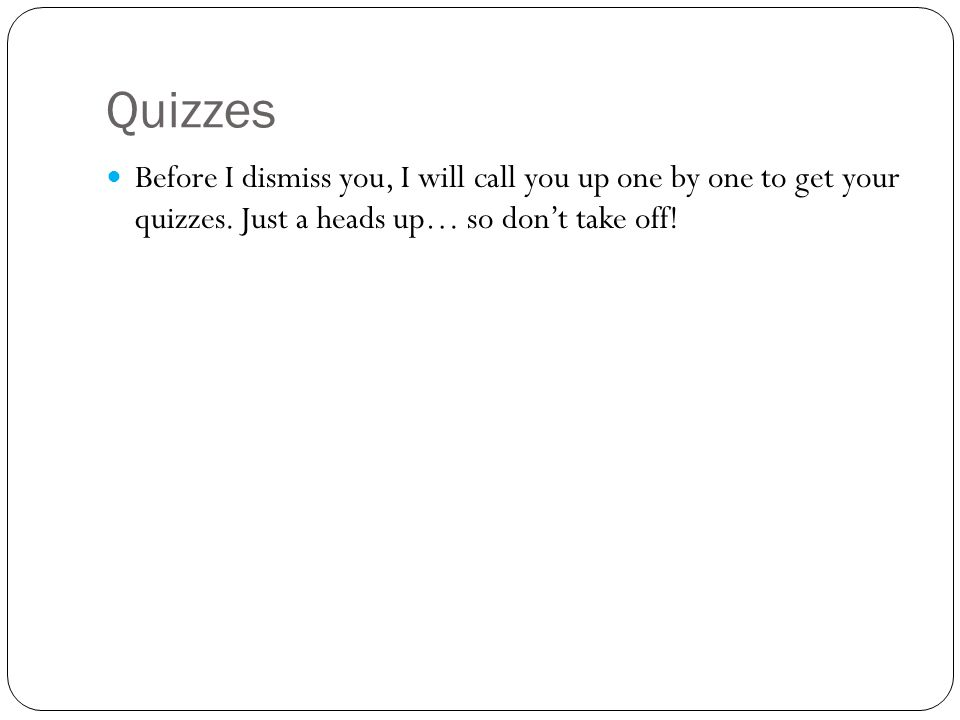 Quizzes Before I dismiss you, I will call you up one by one to get your quizzes.