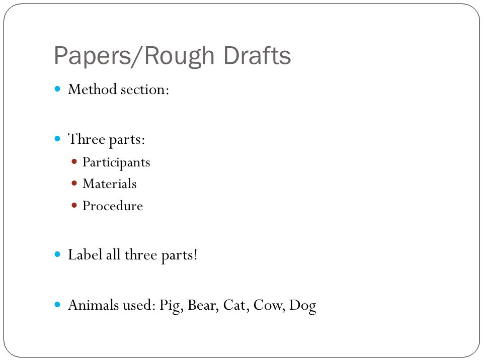 Papers/Rough Drafts Method section: Three parts: Participants Materials Procedure Label all three parts.