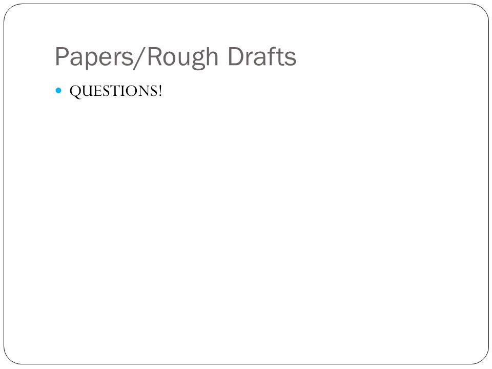 Papers/Rough Drafts QUESTIONS!