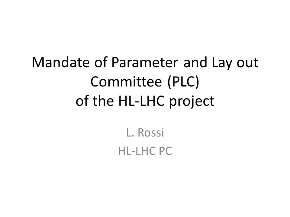 Mandate of Parameter and Lay out Committee (PLC) of the HL-LHC project L. Rossi HL-LHC PC