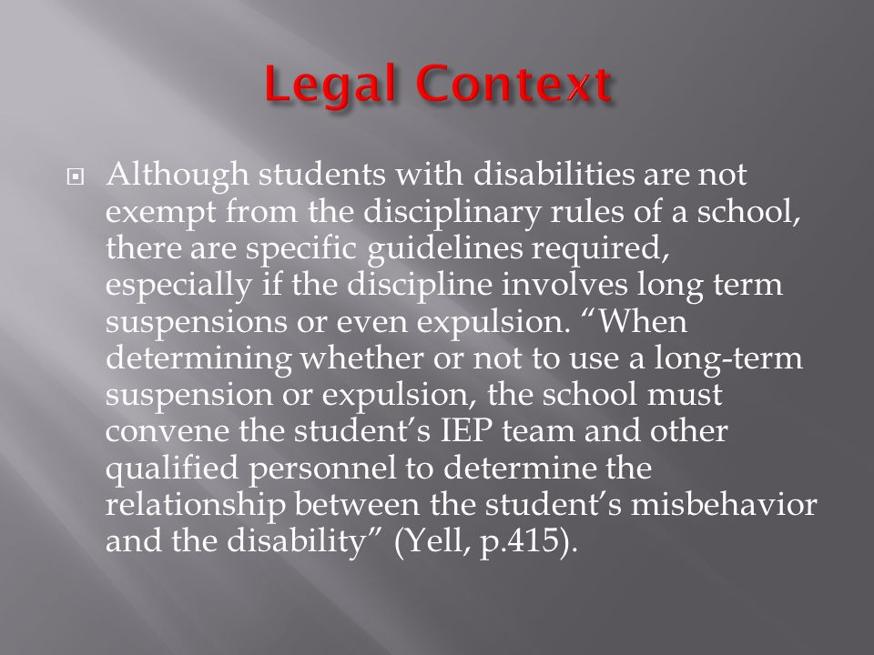  Although students with disabilities are not exempt from the disciplinary rules of a school, there are specific guidelines required, especially if the discipline involves long term suspensions or even expulsion.