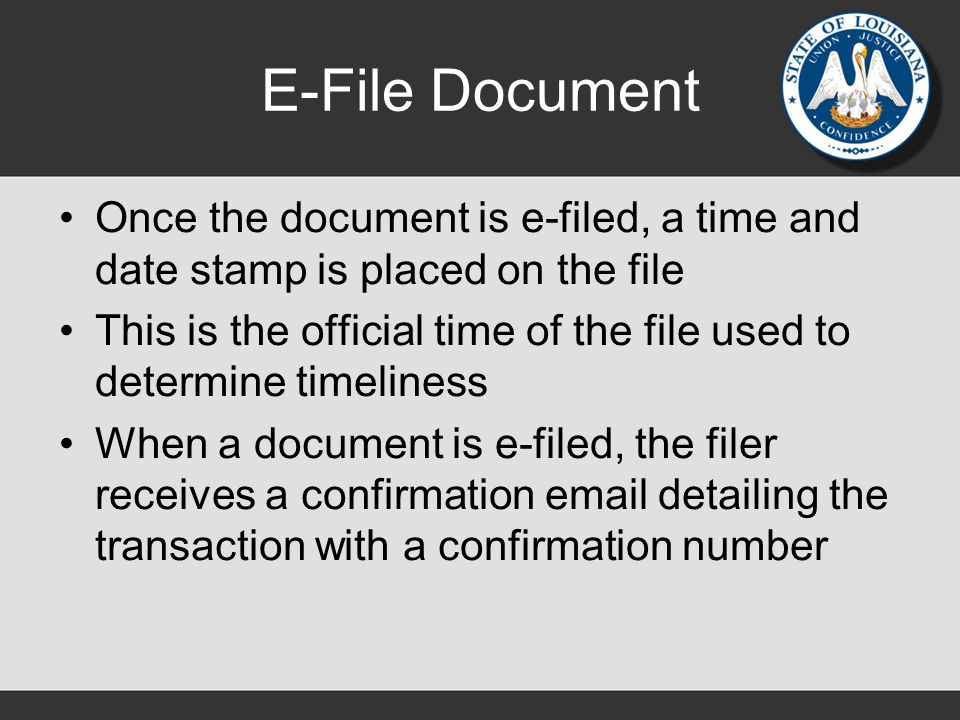 E-File Document Once the document is e-filed, a time and date stamp is placed on the file This is the official time of the file used to determine timeliness When a document is e-filed, the filer receives a confirmation email detailing the transaction with a confirmation number