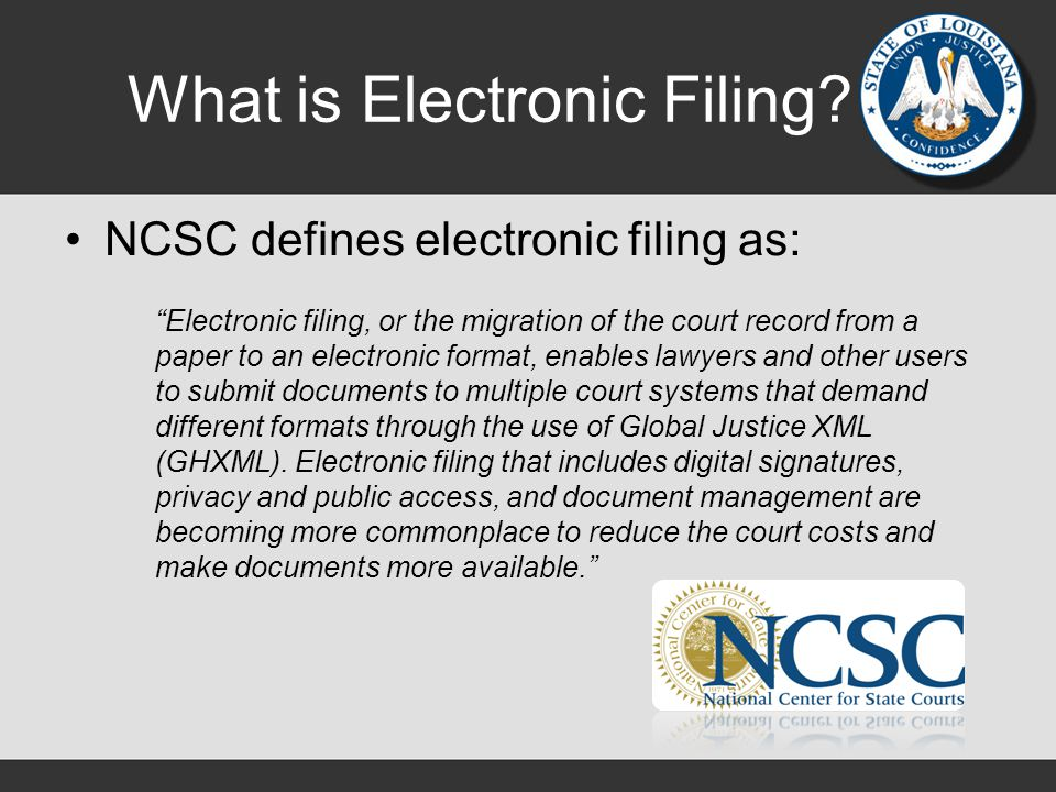 """What is Electronic Filing? NCSC defines electronic filing as: """"Electronic filing, or the migration of the court record from a paper to an electronic f"""