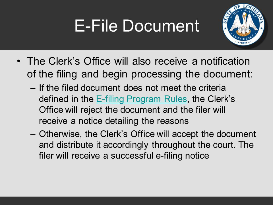 E-File Document The Clerk's Office will also receive a notification of the filing and begin processing the document: –If the filed document does not meet the criteria defined in the E-filing Program Rules, the Clerk's Office will reject the document and the filer will receive a notice detailing the reasonsE-filing Program Rules –Otherwise, the Clerk's Office will accept the document and distribute it accordingly throughout the court.