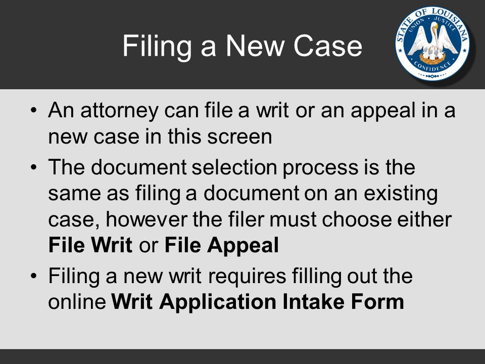 Filing a New Case An attorney can file a writ or an appeal in a new case in this screen The document selection process is the same as filing a document on an existing case, however the filer must choose either File Writ or File Appeal Filing a new writ requires filling out the online Writ Application Intake Form