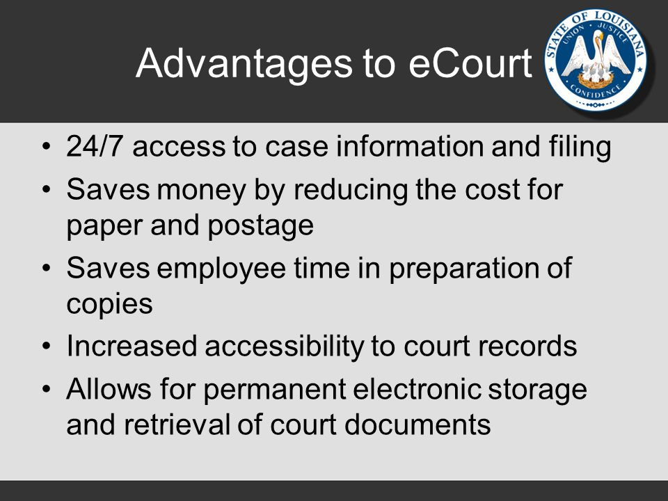 Advantages to eCourt 24/7 access to case information and filing Saves money by reducing the cost for paper and postage Saves employee time in preparation of copies Increased accessibility to court records Allows for permanent electronic storage and retrieval of court documents