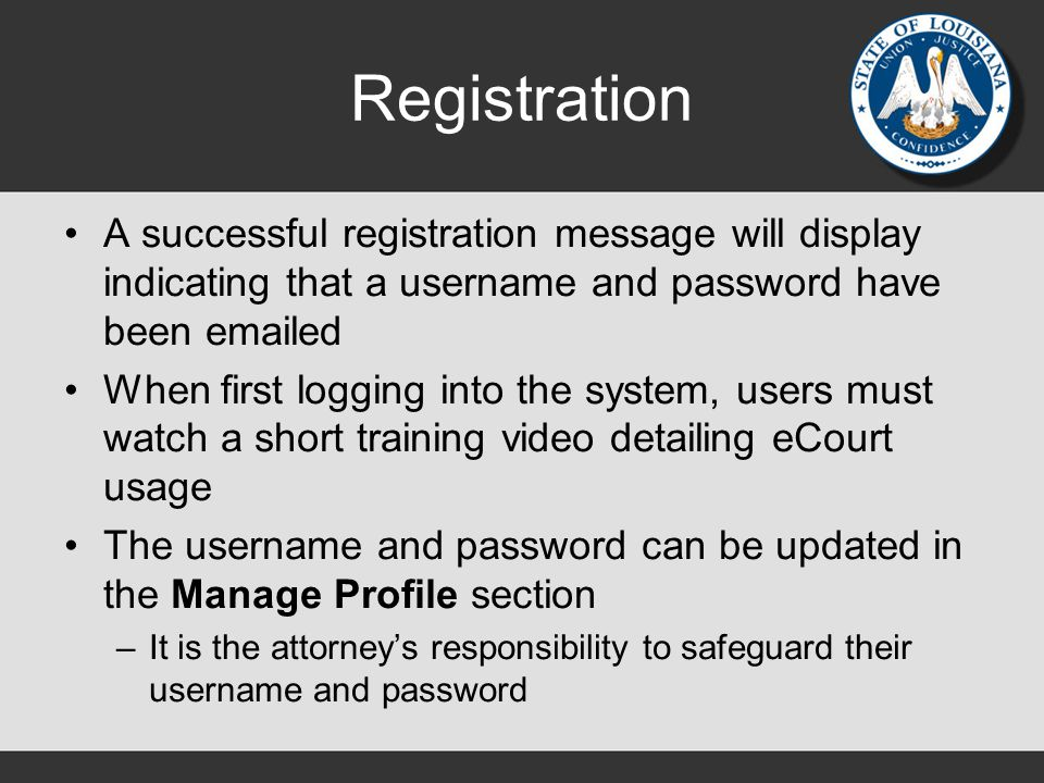 Registration A successful registration message will display indicating that a username and password have been emailed When first logging into the system, users must watch a short training video detailing eCourt usage The username and password can be updated in the Manage Profile section –It is the attorney's responsibility to safeguard their username and password
