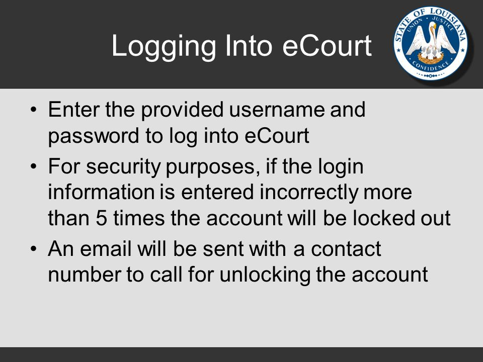 Logging Into eCourt Enter the provided username and password to log into eCourt For security purposes, if the login information is entered incorrectly more than 5 times the account will be locked out An email will be sent with a contact number to call for unlocking the account