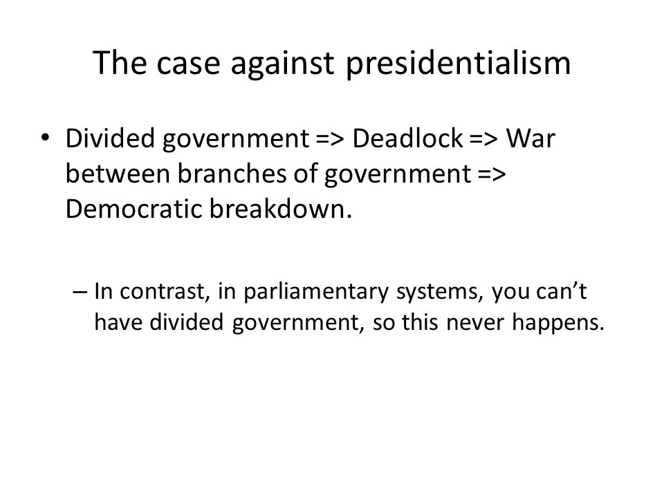 The case against presidentialism Divided government => Deadlock => War between branches of government => Democratic breakdown.