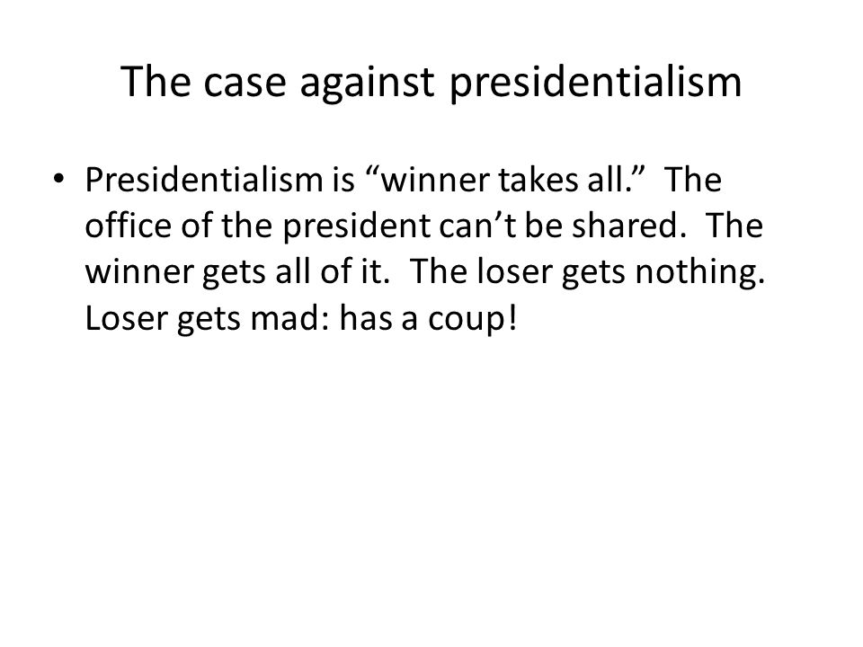 The case against presidentialism Presidentialism is winner takes all. The office of the president can't be shared.