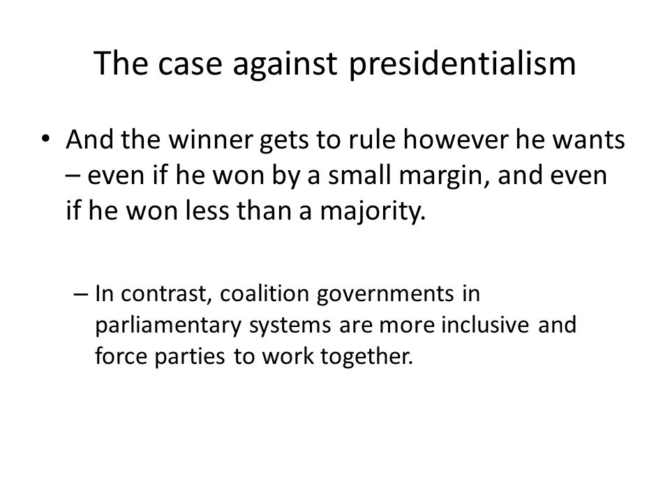 The case against presidentialism And the winner gets to rule however he wants – even if he won by a small margin, and even if he won less than a majority.