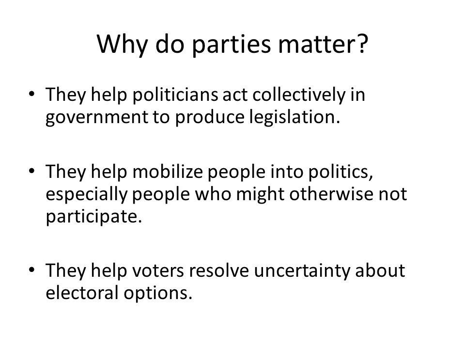 Why do parties matter.They help politicians act collectively in government to produce legislation.