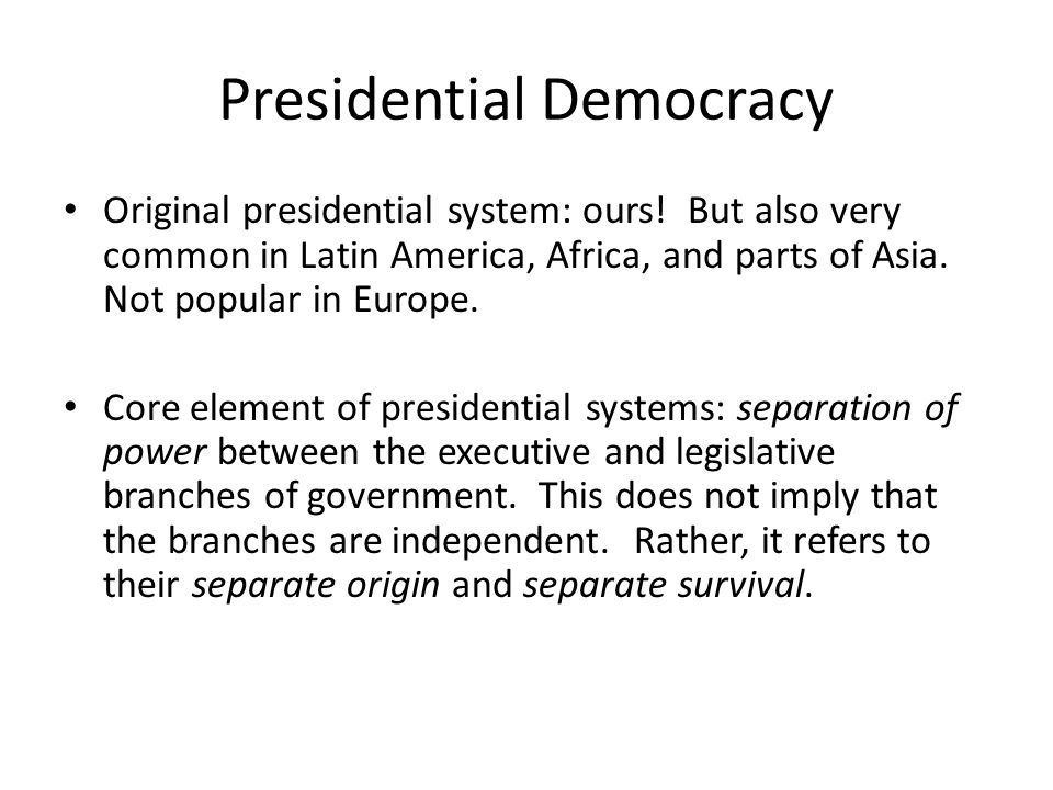 Presidential Democracy Original presidential system: ours.