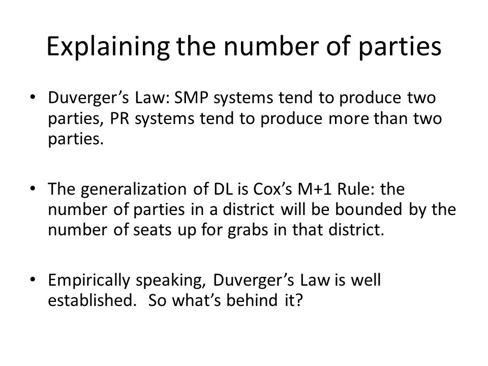Explaining the number of parties Duverger's Law: SMP systems tend to produce two parties, PR systems tend to produce more than two parties.